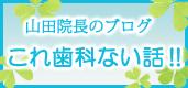 山田院長のブログ これ歯科ない話!!